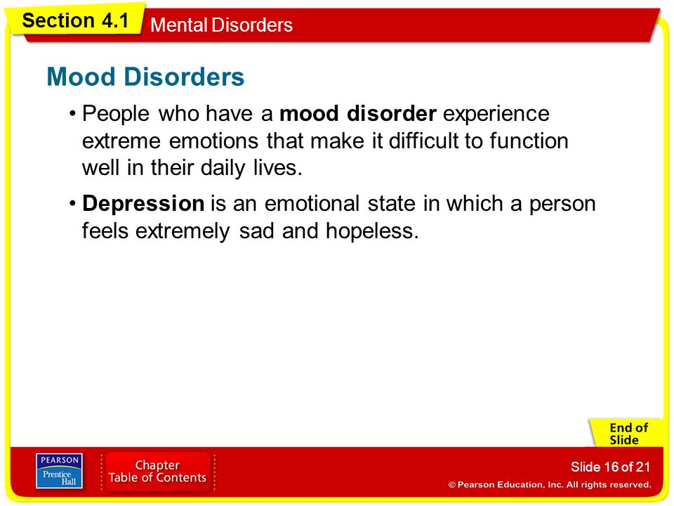 Mood Disorders People who have a mood disorder experience extreme emotions that make it difficult to function well in their daily lives.