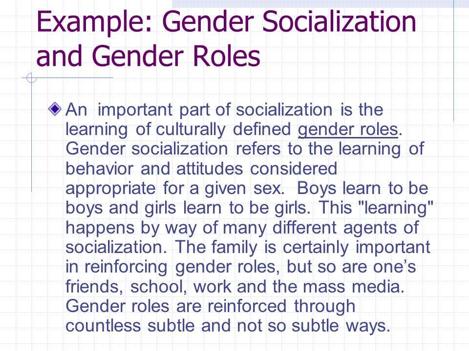 gender socialization Gender socialization is the process of learning the social expectations and attitudes associated with one's sex sociologists explain through gender socialization why human males and females behave in different ways: they learn different social roles.