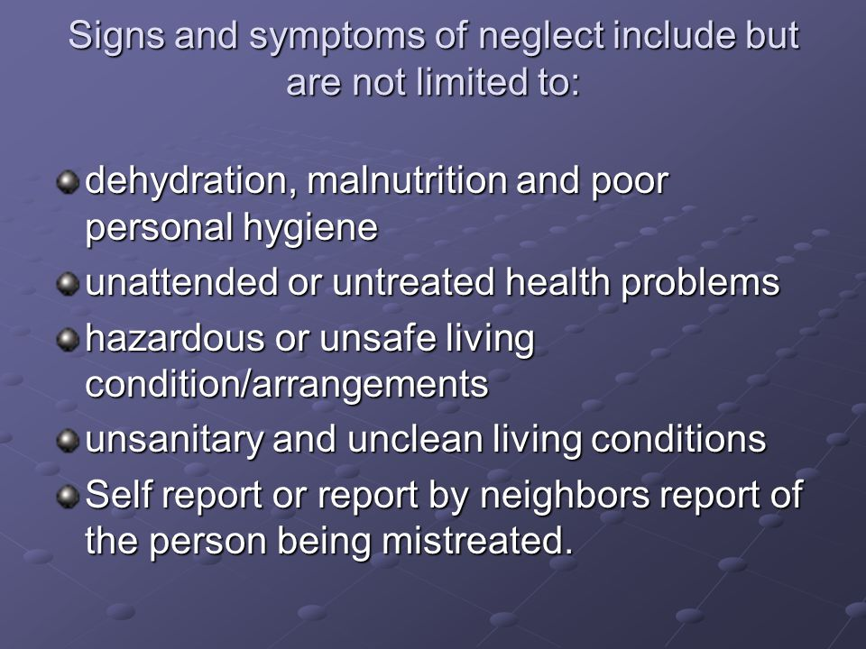 Signs and symptoms of neglect include but are not limited to: