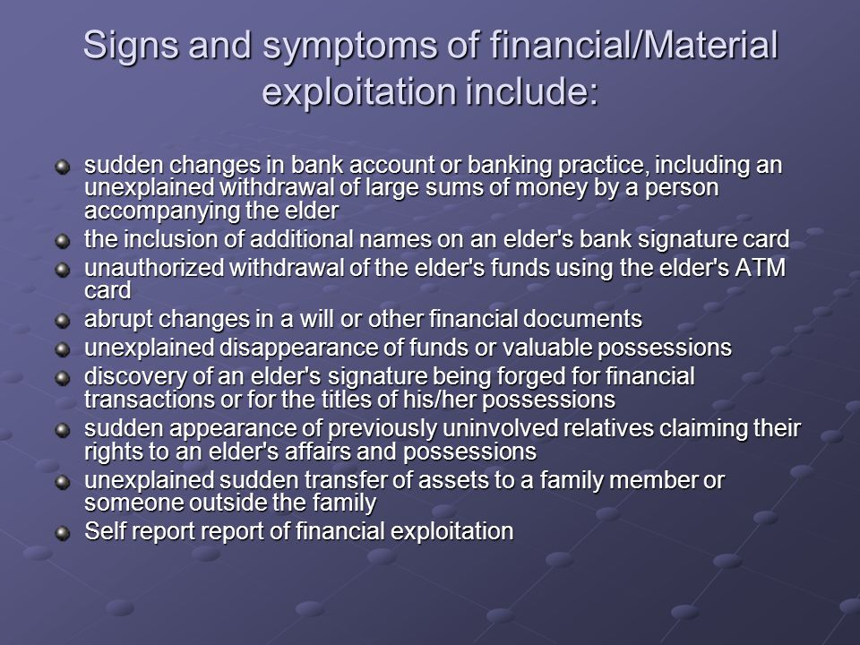 Signs and symptoms of financial/Material exploitation include: