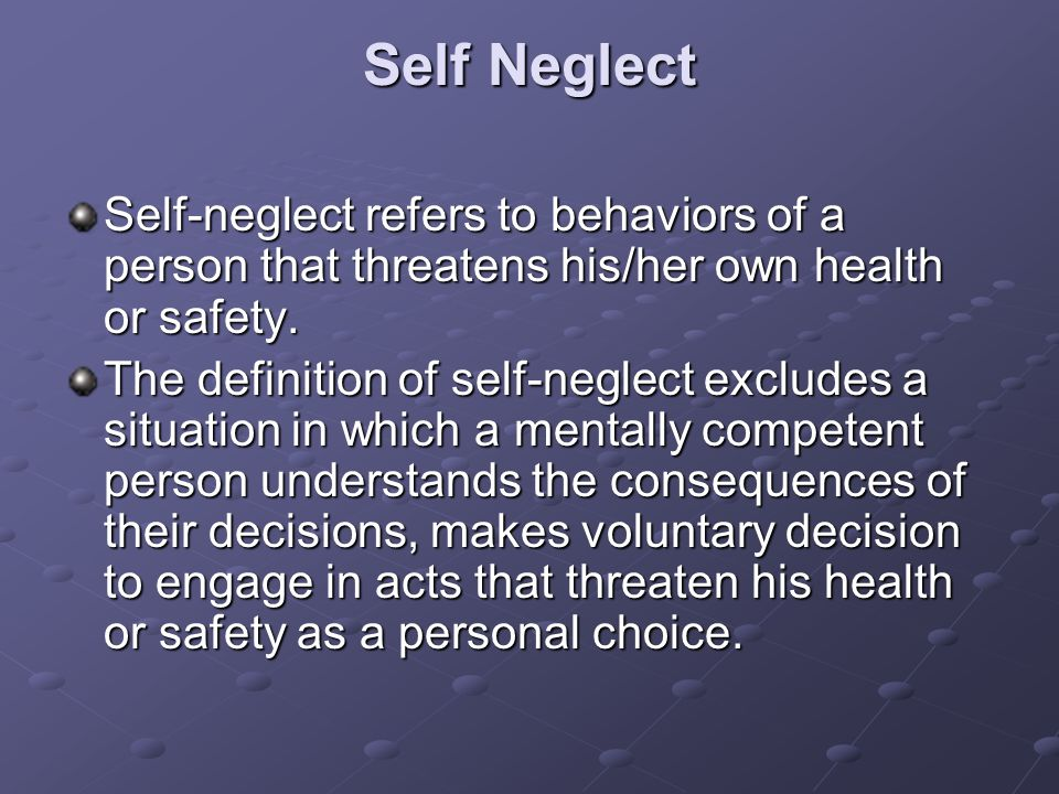 Self Neglect Self-neglect refers to behaviors of a person that threatens his/her own health or safety.
