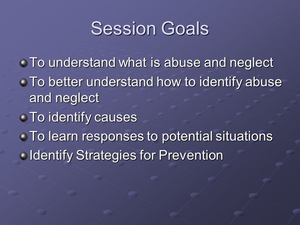 Session Goals To understand what is abuse and neglect