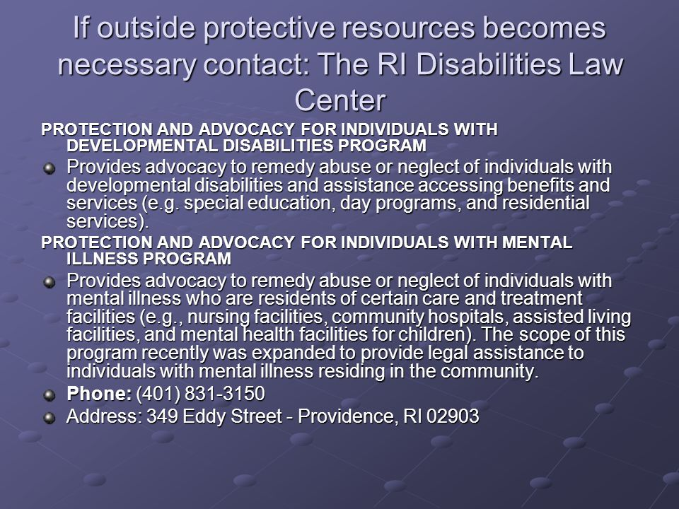 If outside protective resources becomes necessary contact: The RI Disabilities Law Center
