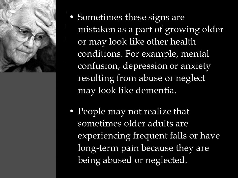 Sometimes these signs are mistaken as a part of growing older or may look like other health conditions. For example, mental confusion, depression or anxiety resulting from abuse or neglect may look like dementia.
