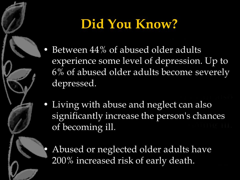 Did You Know Between 44% of abused older adults experience some level of depression. Up to 6% of abused older adults become severely depressed.
