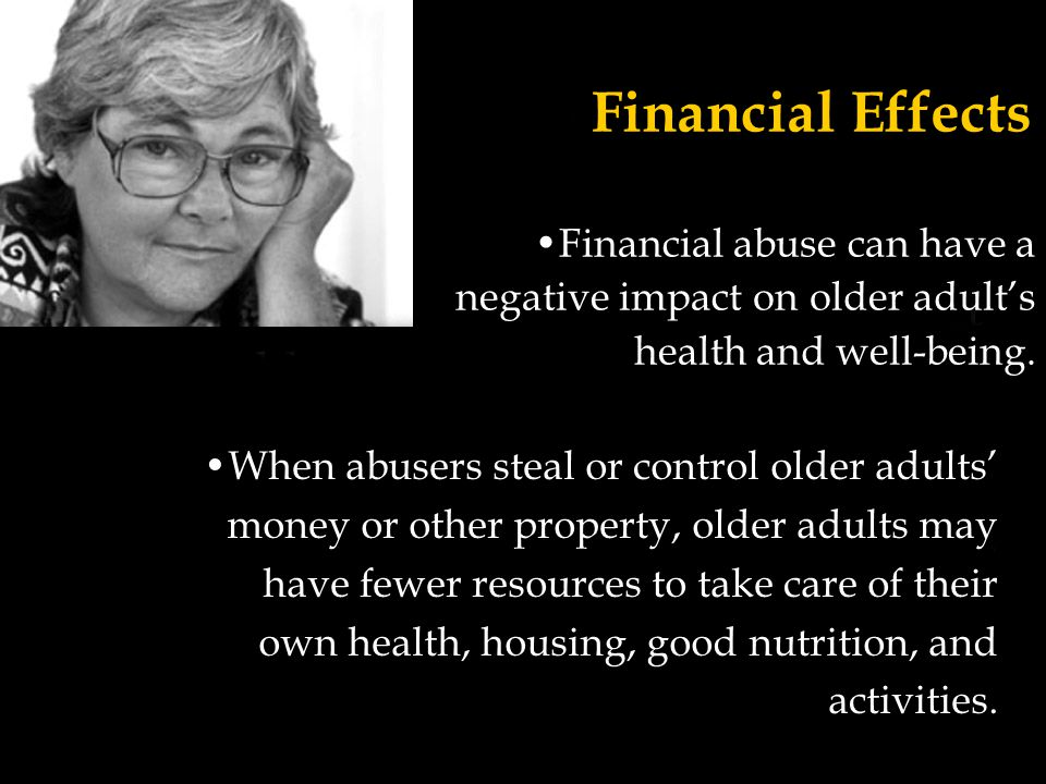 Financial Effects Financial abuse can have a negative impact on older adult's health and well-being.