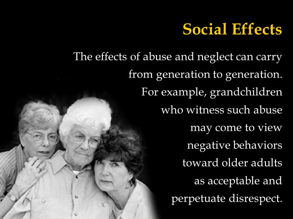 Social Effects The effects of abuse and neglect can carry
