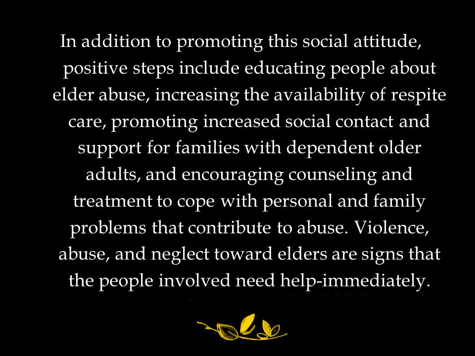 In addition to promoting this social attitude, positive steps include educating people about elder abuse, increasing the availability of respite care, promoting increased social contact and support for families with dependent older adults, and encouraging counseling and treatment to cope with personal and family problems that contribute to abuse. Violence, abuse, and neglect toward elders are signs that the people involved need help-immediately.