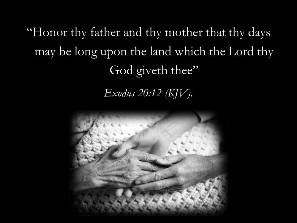 Honor thy father and thy mother that thy days may be long upon the land which the Lord thy God giveth thee