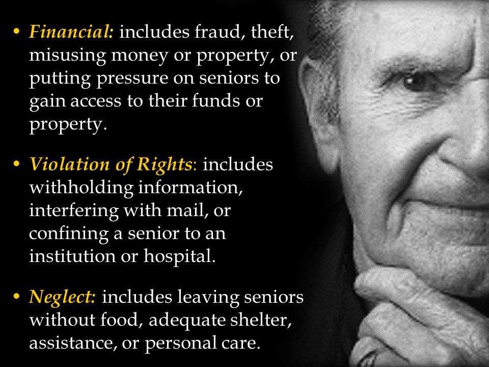 Financial: includes fraud, theft, misusing money or property, or putting pressure on seniors to gain access to their funds or property.