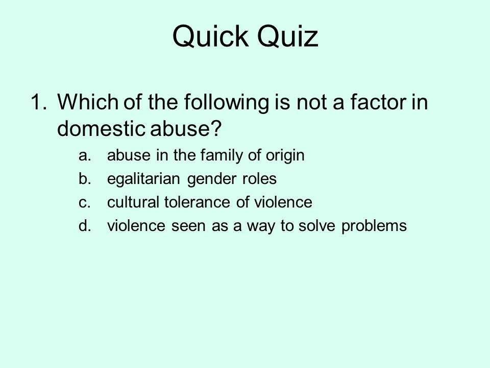 Quick Quiz Which of the following is not a factor in domestic abuse