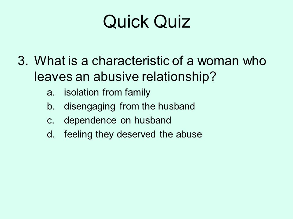 Quick Quiz What is a characteristic of a woman who leaves an abusive relationship isolation from family.