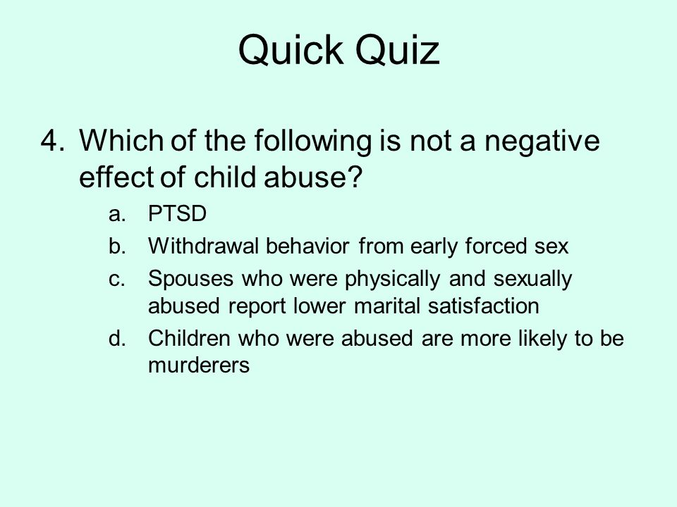 Quick Quiz Which of the following is not a negative effect of child abuse PTSD. Withdrawal behavior from early forced sex.