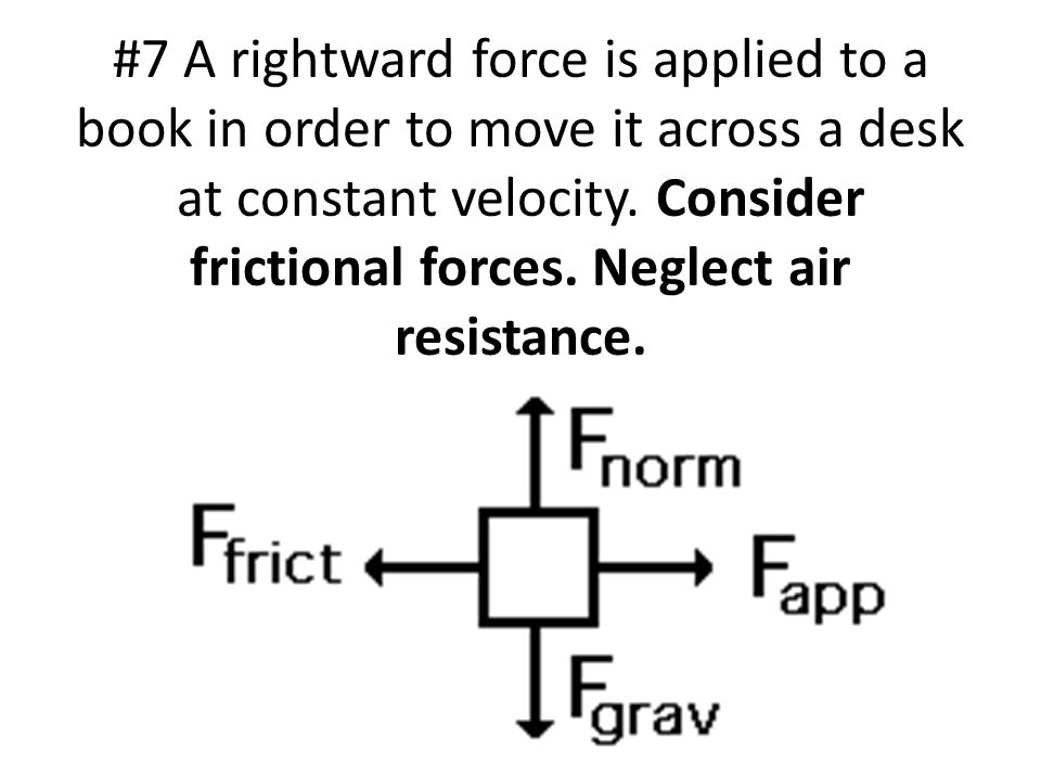 #7 A rightward force is applied to a book in order to move it across a desk at constant velocity.