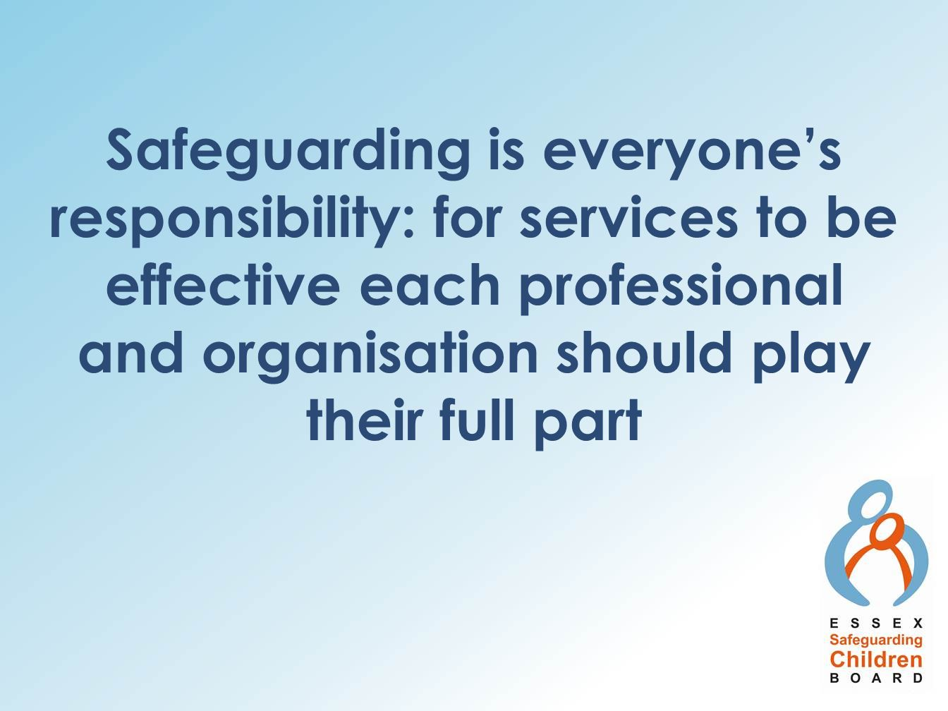 Safeguarding is everyone's responsibility: for services to be effective each professional and organisation should play their full part