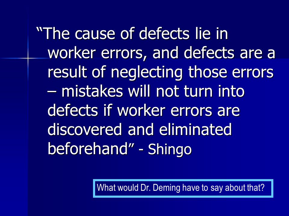 The cause of defects lie in worker errors, and defects are a result of neglecting those errors – mistakes will not turn into defects if worker errors are discovered and eliminated beforehand - Shingo