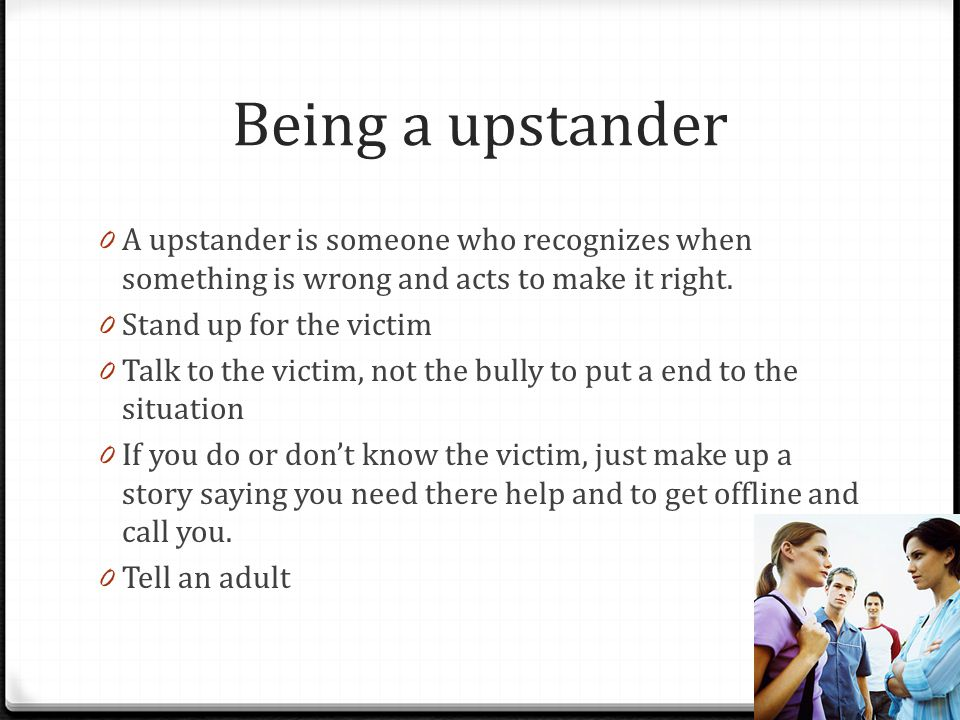 Being a upstander A upstander is someone who recognizes when something is wrong and acts to make it right.