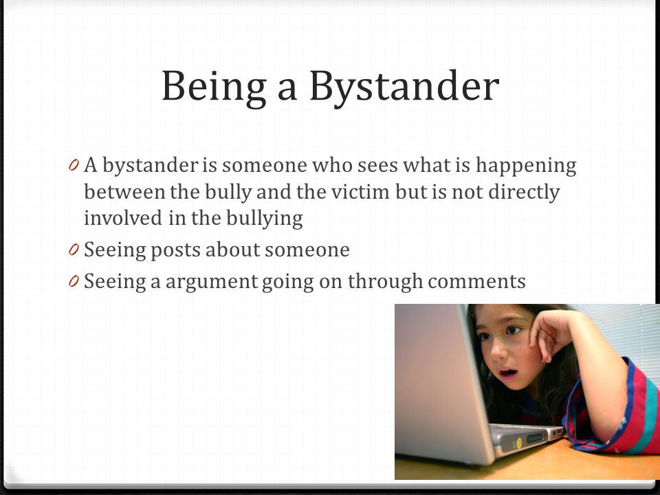 Being a Bystander A bystander is someone who sees what is happening between the bully and the victim but is not directly involved in the bullying.