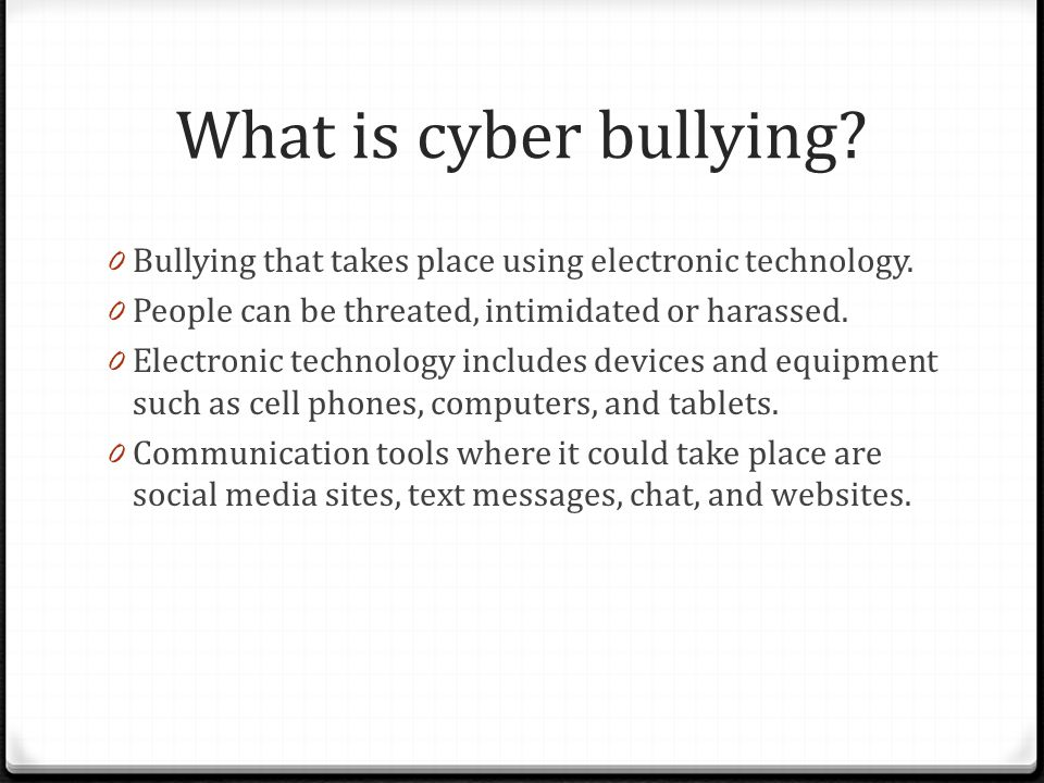 What is cyber bullying Bullying that takes place using electronic technology. People can be threated, intimidated or harassed.