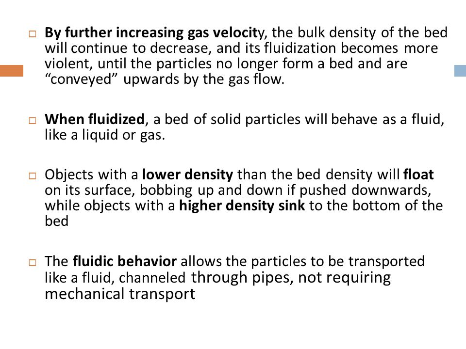 By further increasing gas velocity, the bulk density of the bed will continue to decrease, and its fluidization becomes more violent, until the particles no longer form a bed and are conveyed upwards by the gas flow.