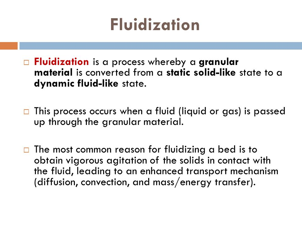 Fluidization Fluidization is a process whereby a granular material is converted from a static solid-like state to a dynamic fluid-like state.