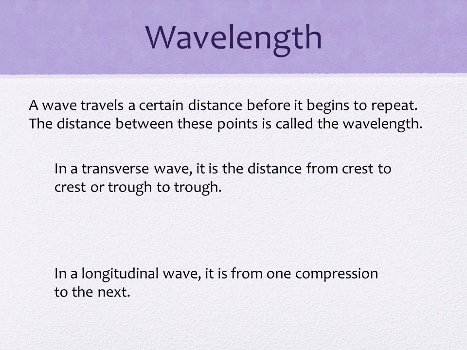 Wavelength A wave travels a certain distance before it begins to repeat. The distance between these points is called the wavelength.