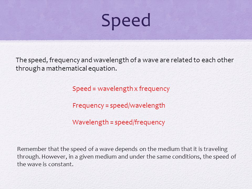 Speed The speed, frequency and wavelength of a wave are related to each other through a mathematical equation.