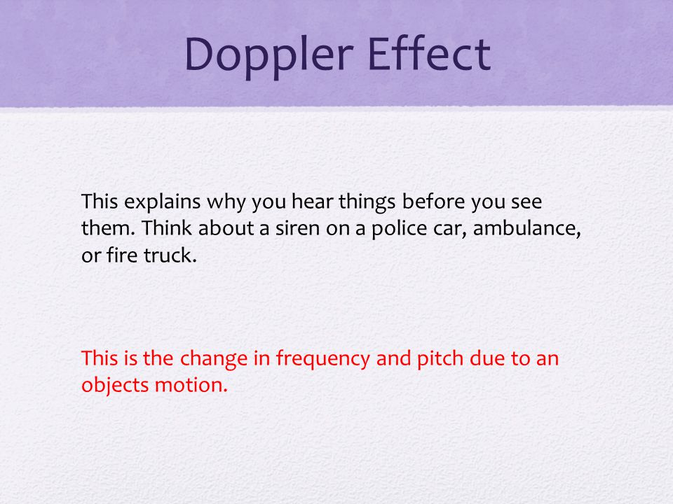 Doppler Effect This explains why you hear things before you see them. Think about a siren on a police car, ambulance, or fire truck.