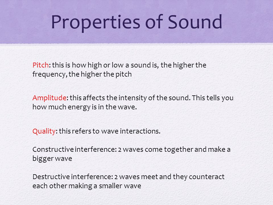 Properties of Sound Pitch: this is how high or low a sound is, the higher the frequency, the higher the pitch.