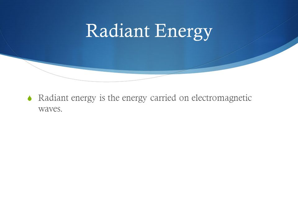 Radiant Energy Radiant energy is the energy carried on electromagnetic waves.