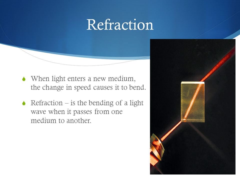 Refraction When light enters a new medium, the change in speed causes it to bend.