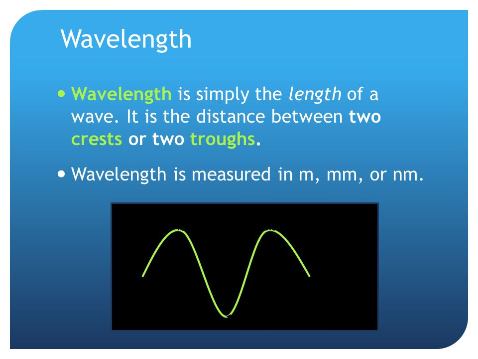 Wavelength Wavelength is simply the length of a wave. It is the distance between two crests or two troughs.
