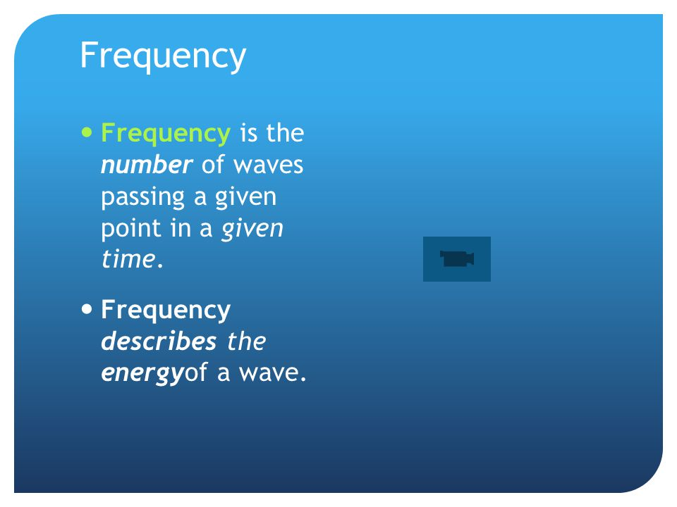 Frequency Frequency is the number of waves passing a given point in a given time.