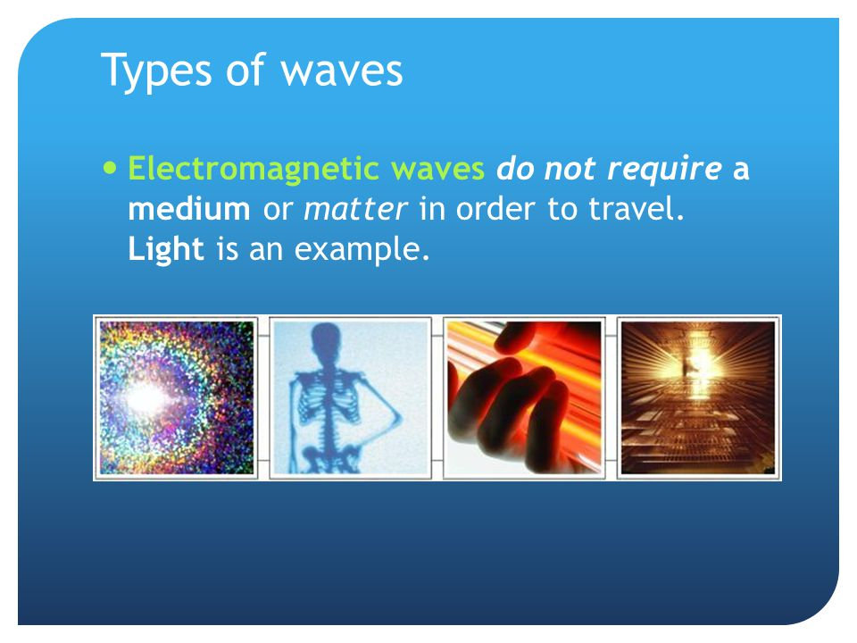 Types of waves Electromagnetic waves do not require a medium or matter in order to travel.