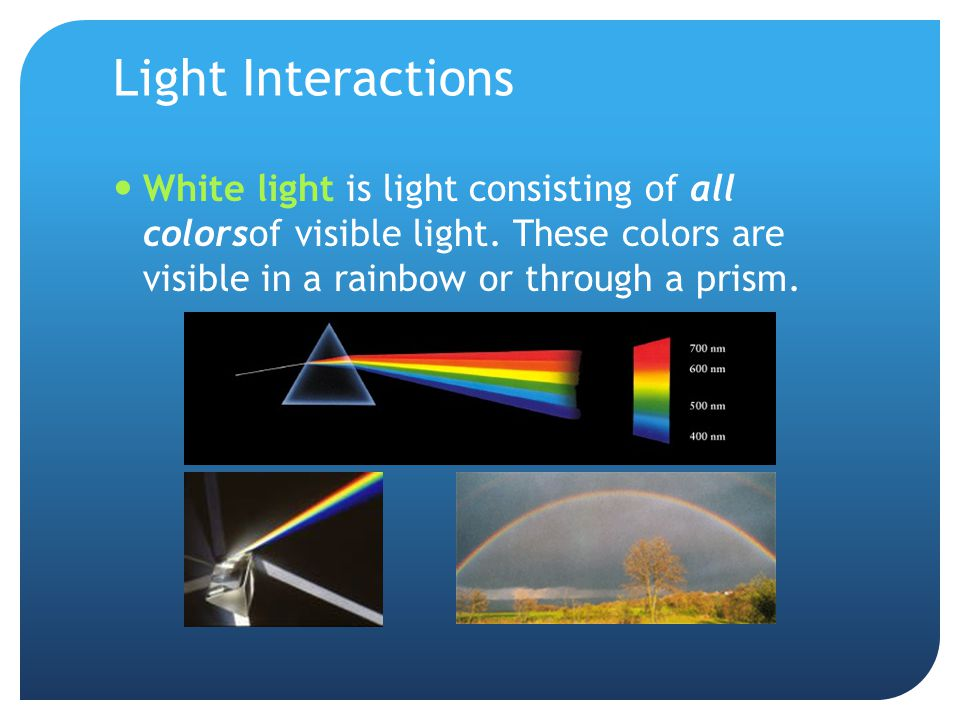 Light Interactions White light is light consisting of all colorsof visible light.