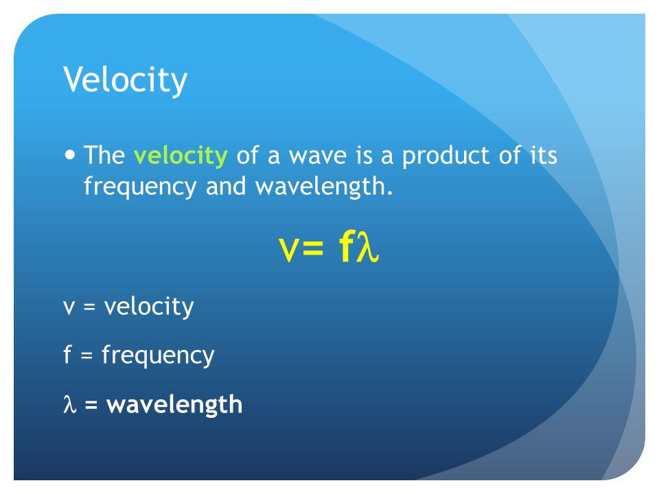 Velocity The velocity of a wave is a product of its frequency and wavelength. v= fl. v = velocity.