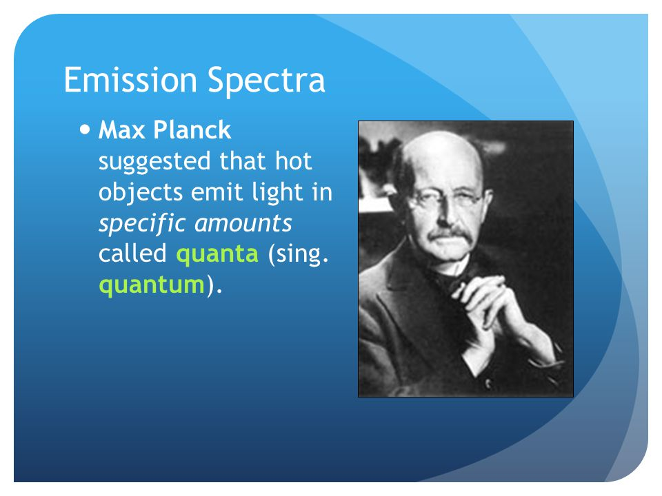 Emission Spectra Max Planck suggested that hot objects emit light in specific amounts called quanta (sing.