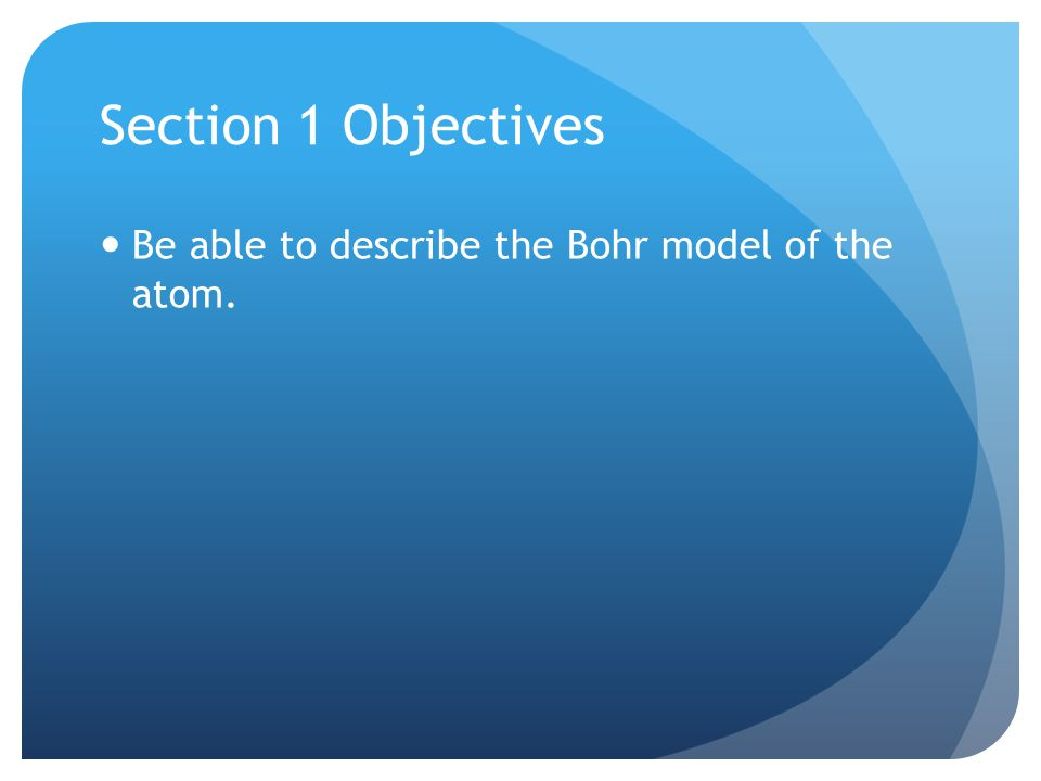 Section 1 Objectives Be able to describe the Bohr model of the atom.