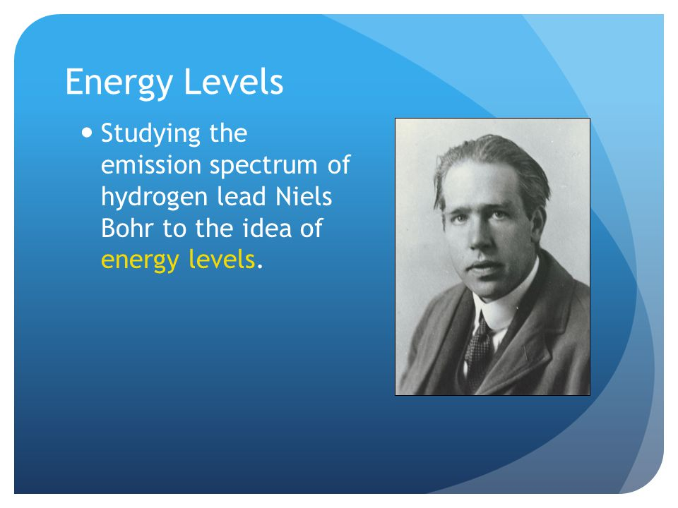 Energy Levels Studying the emission spectrum of hydrogen lead Niels Bohr to the idea of energy levels.
