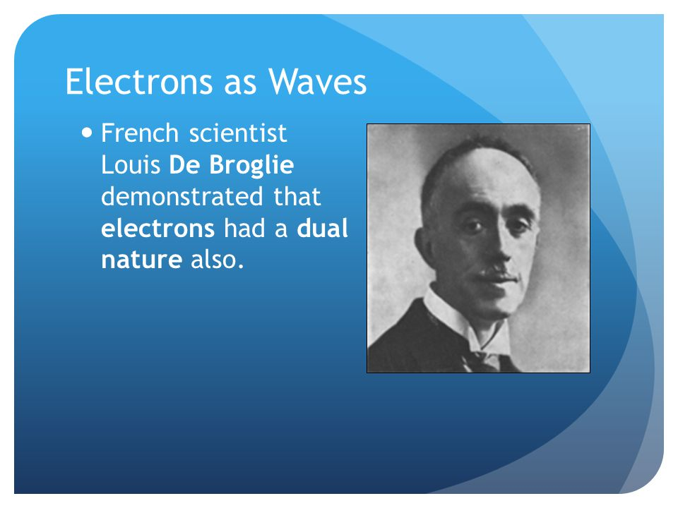 Electrons as Waves French scientist Louis De Broglie demonstrated that electrons had a dual nature also.