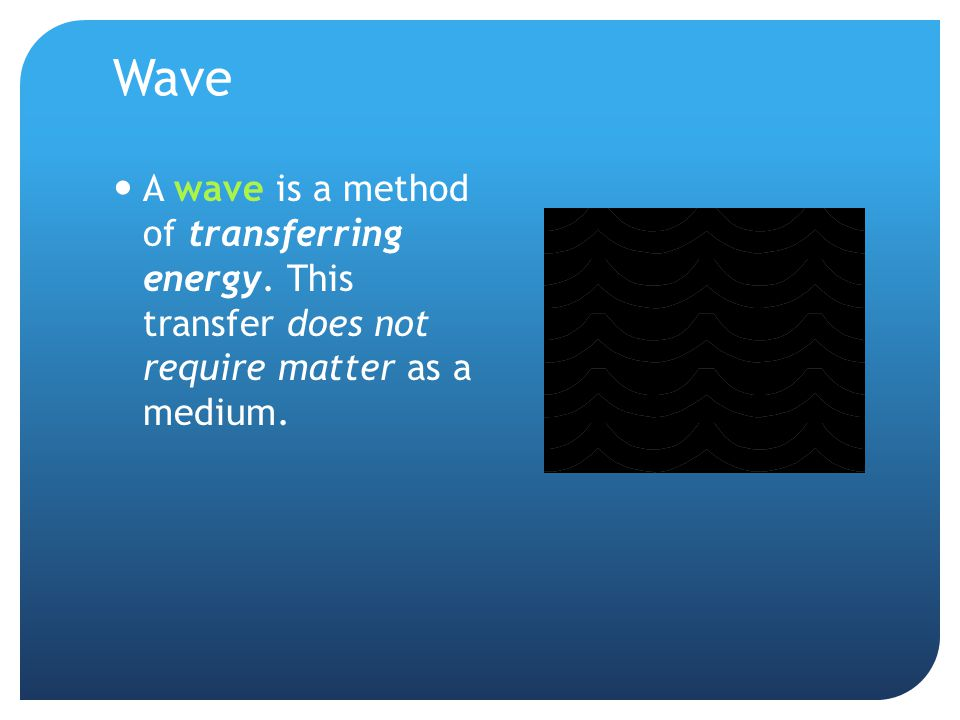 Wave A wave is a method of transferring energy.
