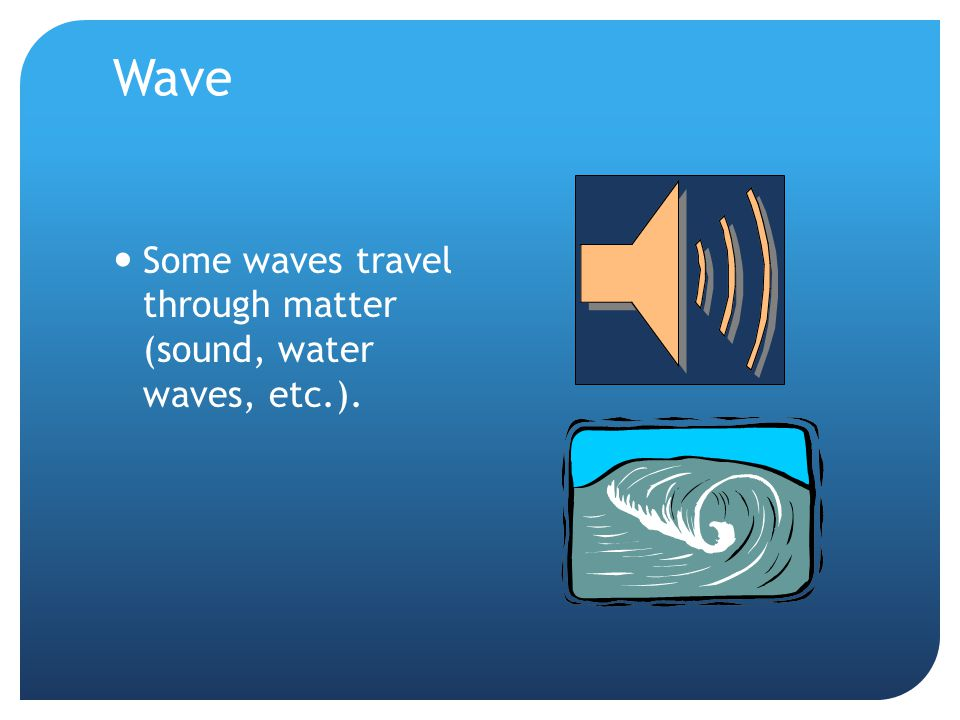 Wave Some waves travel through matter (sound, water waves, etc.).