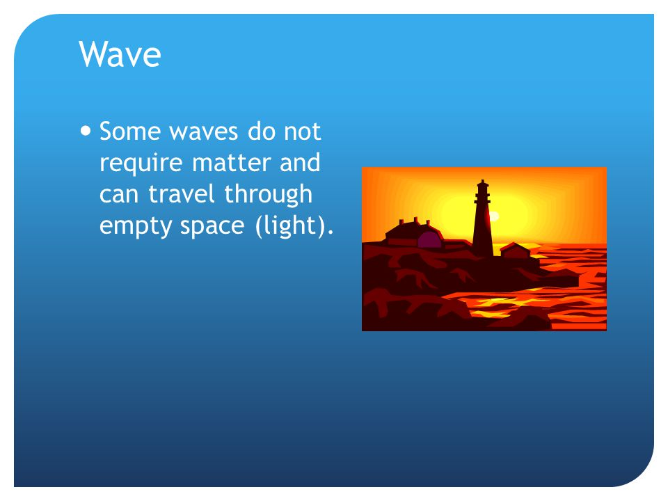 Wave Some waves do not require matter and can travel through empty space (light).