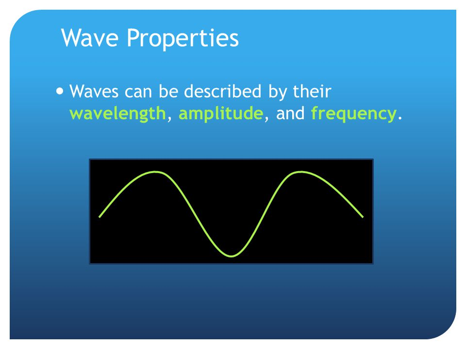 Wave Properties Waves can be described by their wavelength, amplitude, and frequency.