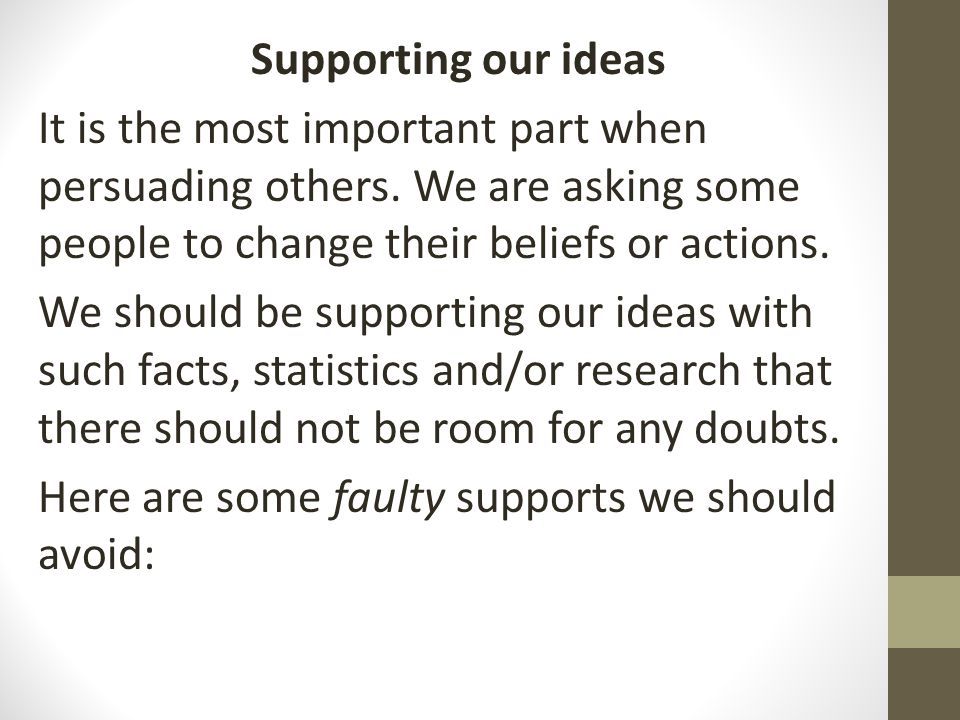 Supporting our ideas It is the most important part when persuading others. We are asking some people to change their beliefs or actions.