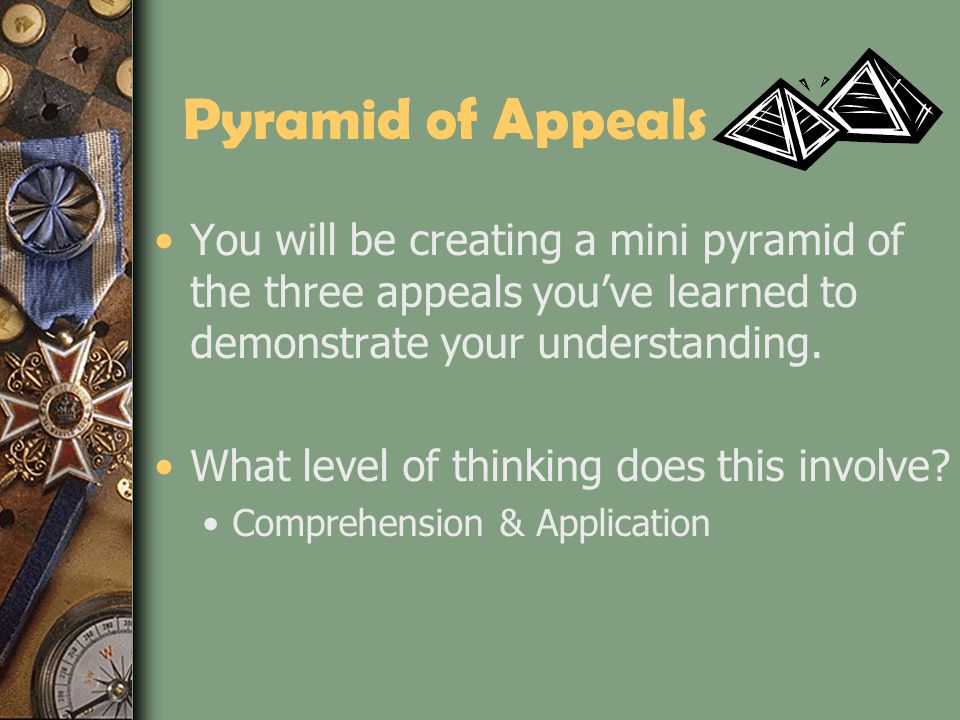 Pyramid of Appeals You will be creating a mini pyramid of the three appeals you've learned to demonstrate your understanding.