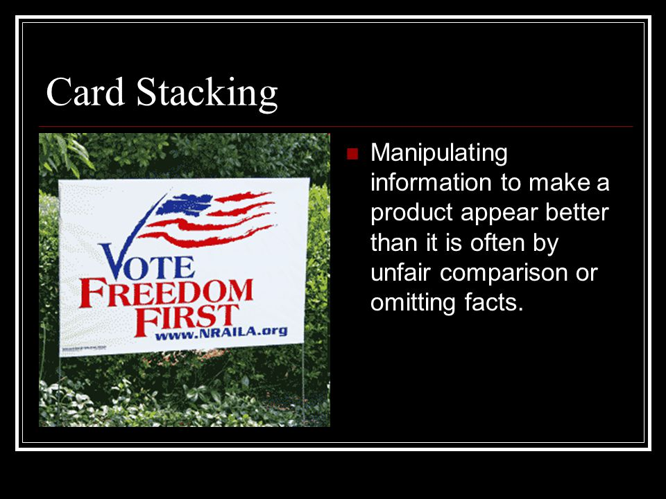 Card Stacking Manipulating information to make a product appear better than it is often by unfair comparison or omitting facts.