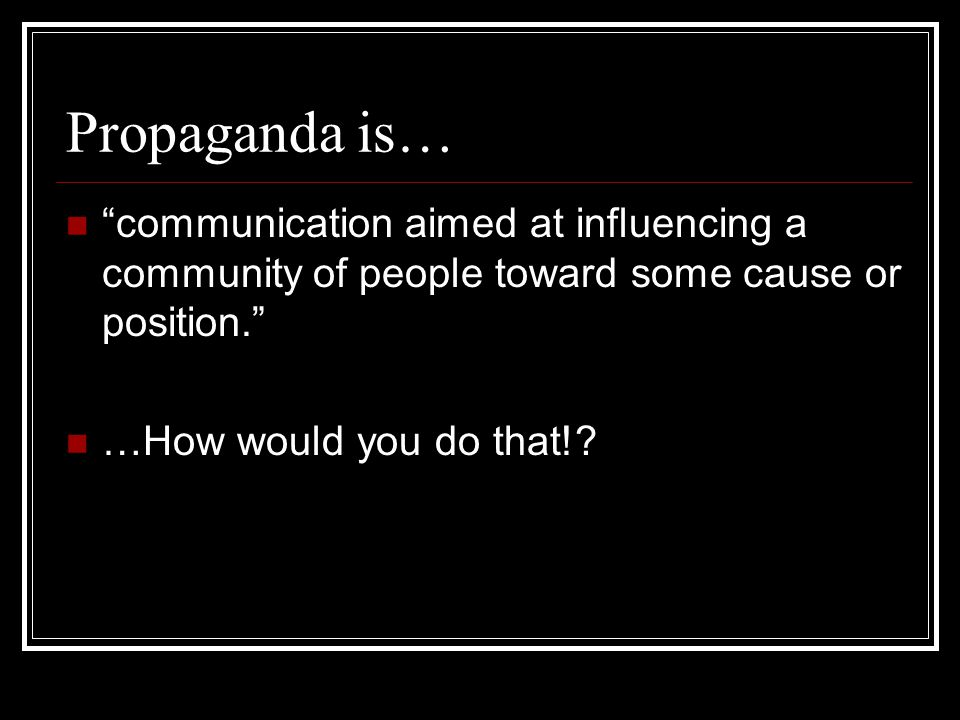 Propaganda is… communication aimed at influencing a community of people toward some cause or position.