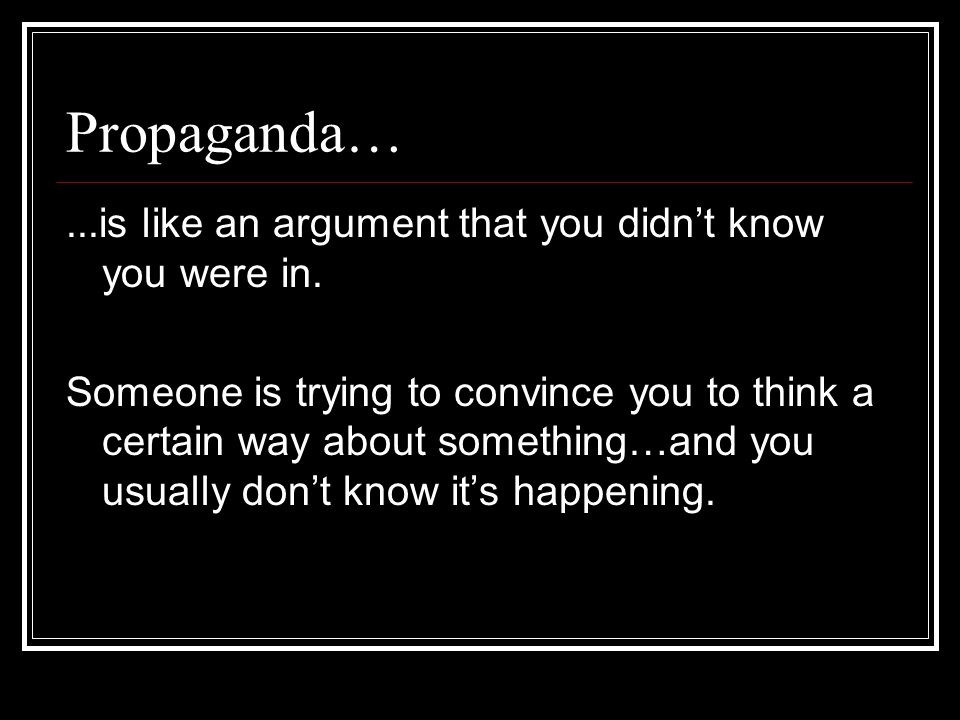 Propaganda… ...is like an argument that you didn't know you were in.