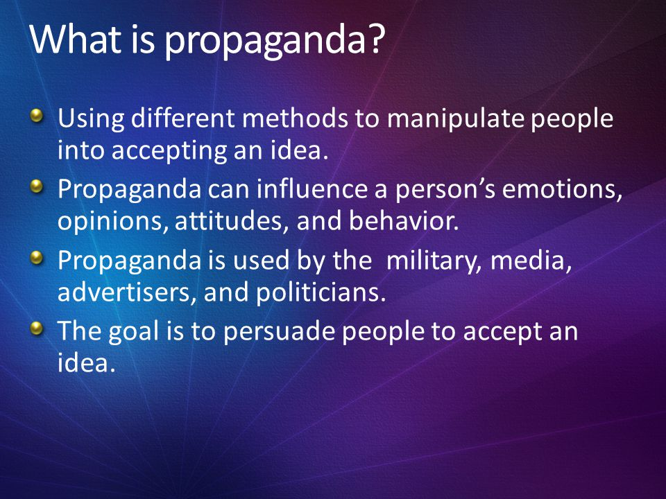 What is propaganda Using different methods to manipulate people into accepting an idea.
